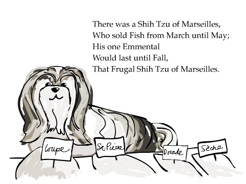 There was a Shih Tzu of Marseilles, Who sold Fish from March until May; His one Emmental Would last until Fall, That Frugal Shih Tzu of Marseilles.