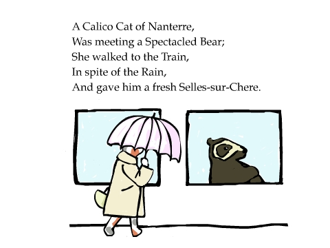 A Calico Cat of Nanterre, Was meeting a Spectacled Bear; She walked to the Train, In spite of the Rain, And gave him a fresh Selles-sur-Chere.